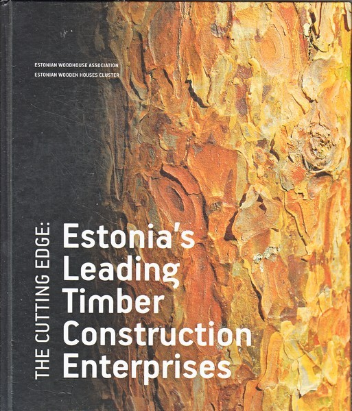 The cutting edge: Estonia's leading timber construction enterprises / Estonian Woodhouse Association, Estonian Wooden Houses Cluster